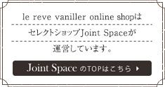 le reve vanillerオンラインショップはセレクトショップJoint Spaceが運営しています
